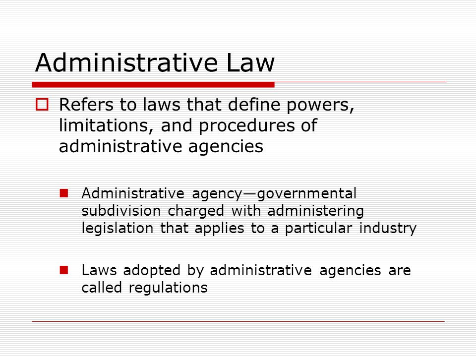 Administrative Law Refers to laws that define powers, limitations, and procedures of administrative agencies Administrative agencygovernmental subdivision charged with administering legislation that applies to a particular industry Laws adopted by administrative agencies are called regulations