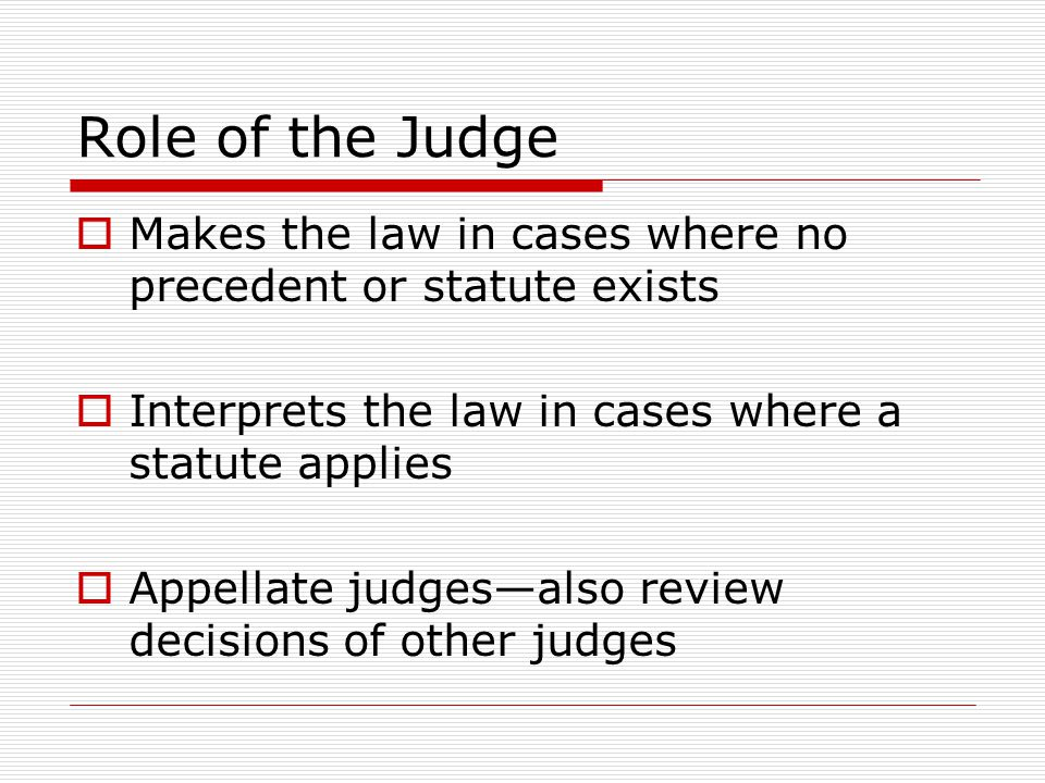 Role of the Judge Makes the law in cases where no precedent or statute exists Interprets the law in cases where a statute applies Appellate judgesalso review decisions of other judges