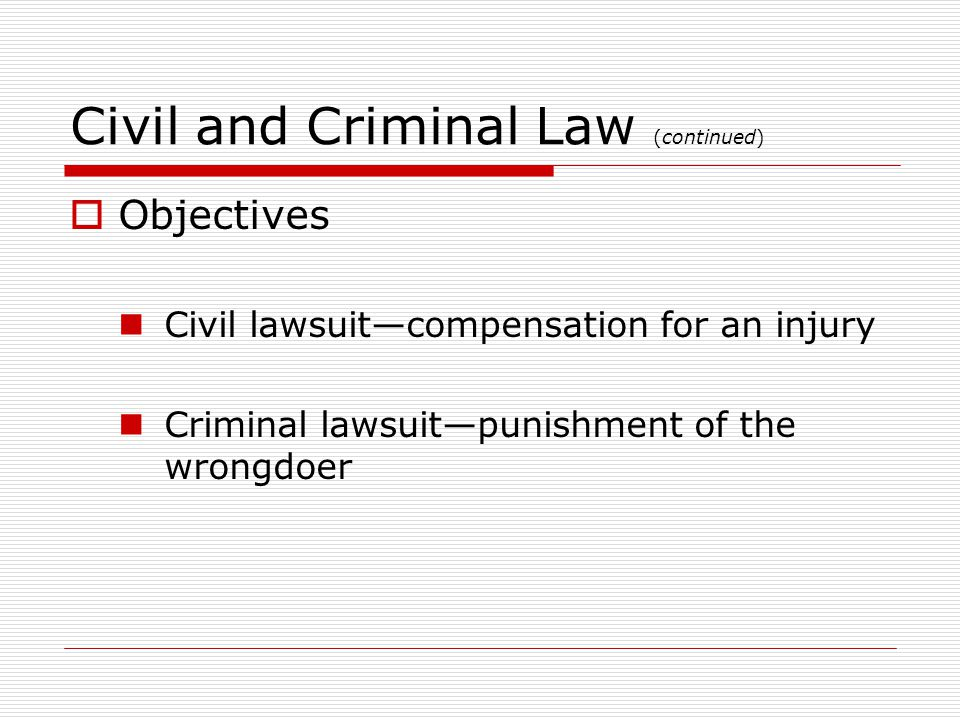 Civil and Criminal Law (continued) Objectives Civil lawsuitcompensation for an injury Criminal lawsuitpunishment of the wrongdoer