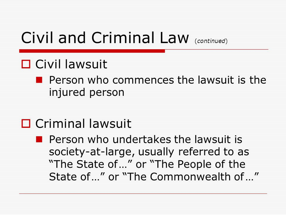 Civil and Criminal Law (continued) Civil lawsuit Person who commences the lawsuit is the injured person Criminal lawsuit Person who undertakes the lawsuit is society-at-large, usually referred to as The State of … or The People of the State of … or The Commonwealth of …
