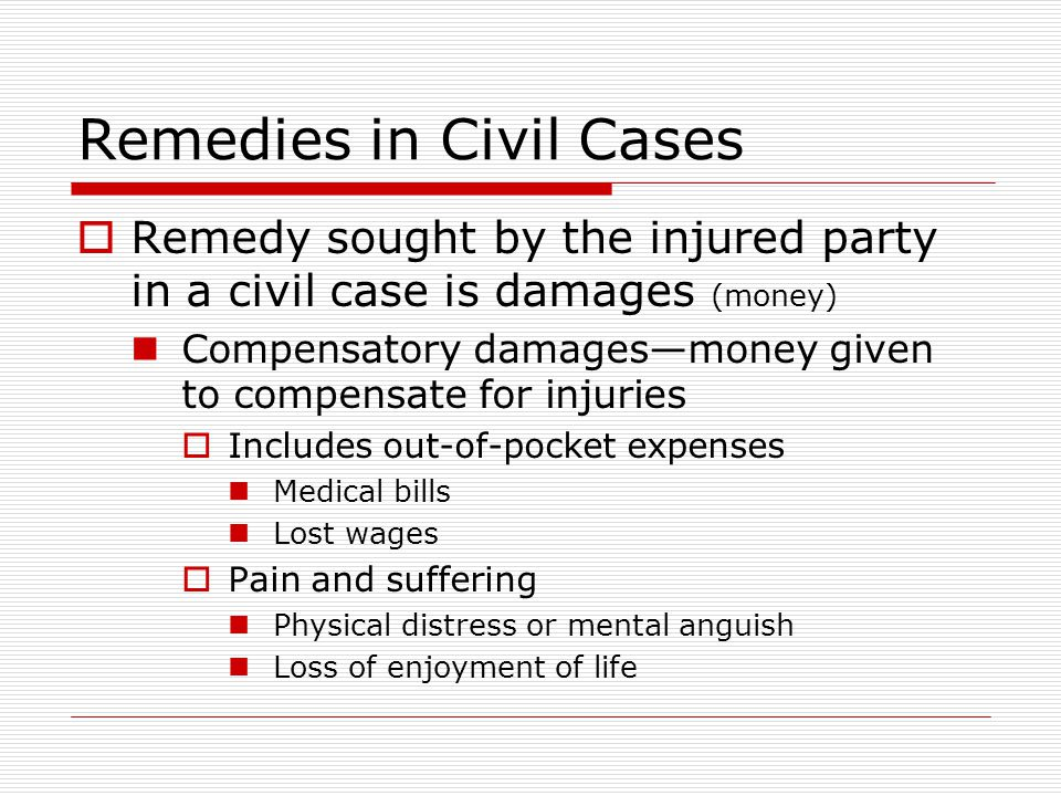 Remedies in Civil Cases Remedy sought by the injured party in a civil case is damages (money) Compensatory damagesmoney given to compensate for injuries Includes out-of-pocket expenses Medical bills Lost wages Pain and suffering Physical distress or mental anguish Loss of enjoyment of life