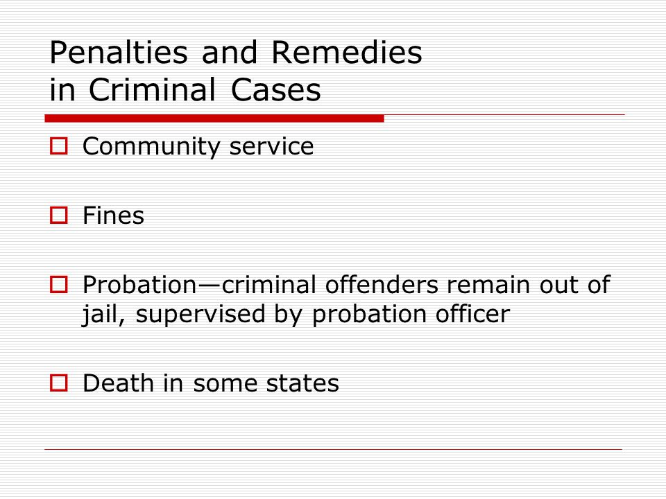 Penalties and Remedies in Criminal Cases Community service Fines Probationcriminal offenders remain out of jail, supervised by probation officer Death in some states