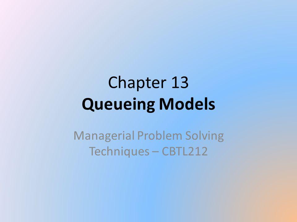 Chapter 13 Queueing Models Managerial Problem Solving Techniques – CBTL212