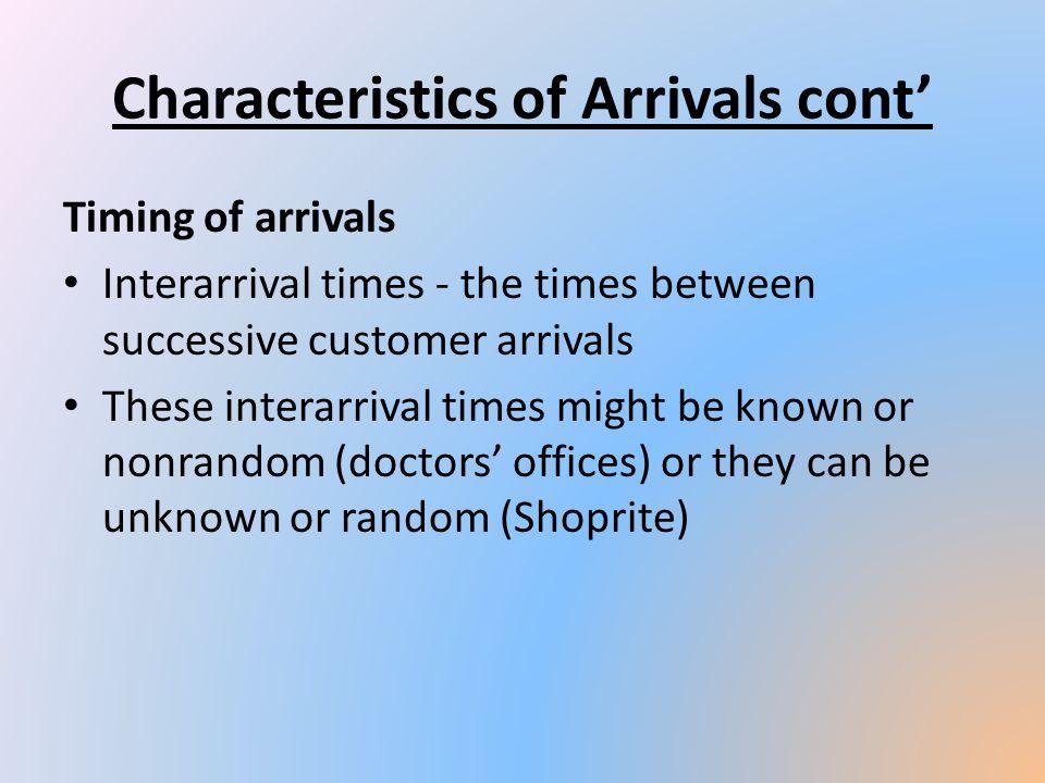 Characteristics of Arrivals cont Timing of arrivals Interarrival times - the times between successive customer arrivals These interarrival times might