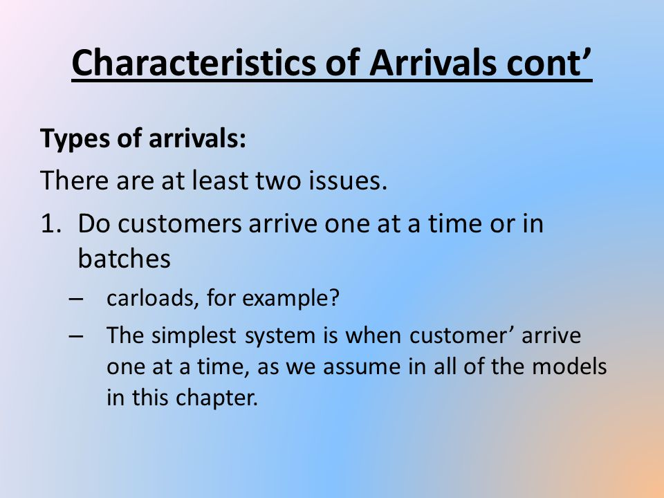 Types of arrivals: There are at least two issues. 1.Do customers arrive one at a time or in batches – carloads, for example? – The simplest system is