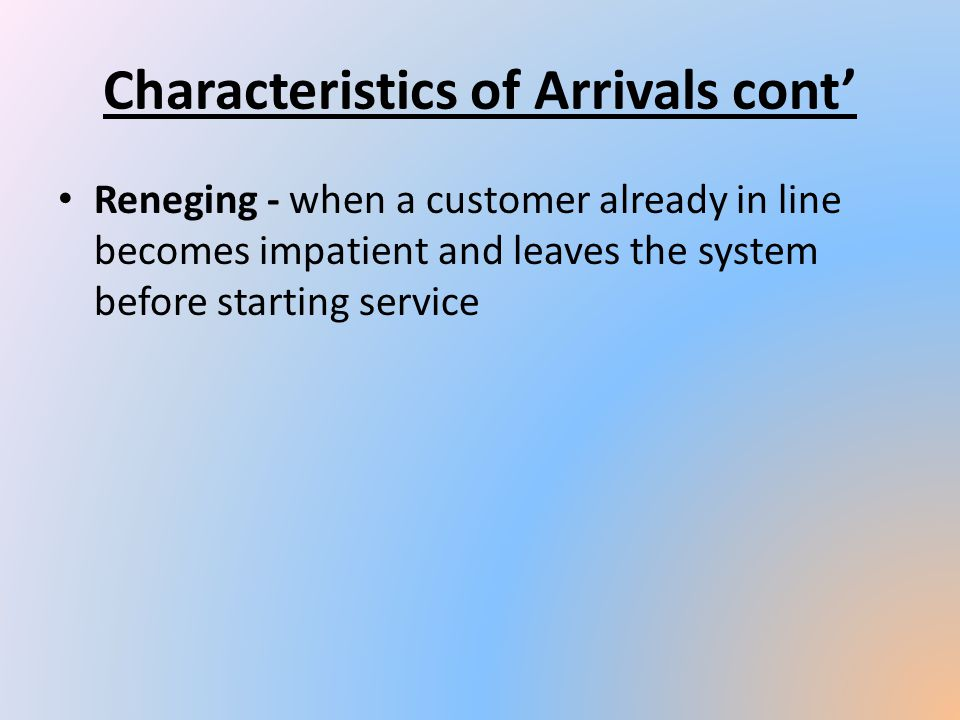 Reneging - when a customer already in line becomes impatient and leaves the system before starting service Characteristics of Arrivals cont