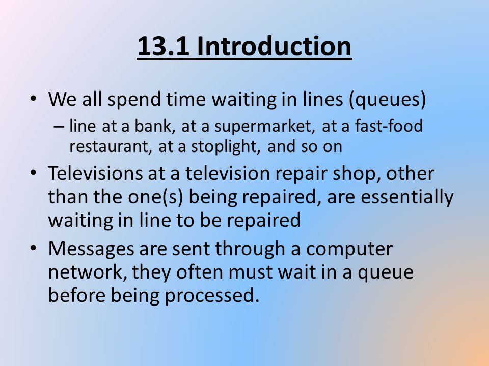 13.1 Introduction We all spend time waiting in lines (queues) – line at a bank, at a supermarket, at a fast-food restaurant, at a stoplight, and so on