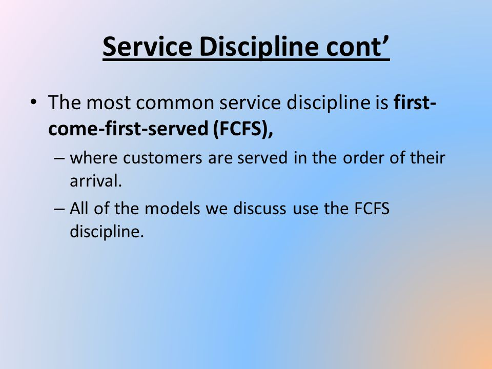 Service Discipline cont The most common service discipline is first- come-first-served (FCFS), – where customers are served in the order of their arri