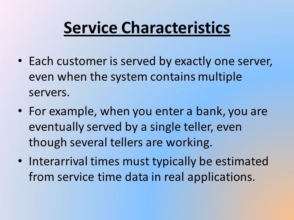 Service Characteristics Each customer is served by exactly one server, even when the system contains multiple servers. For example, when you enter a b