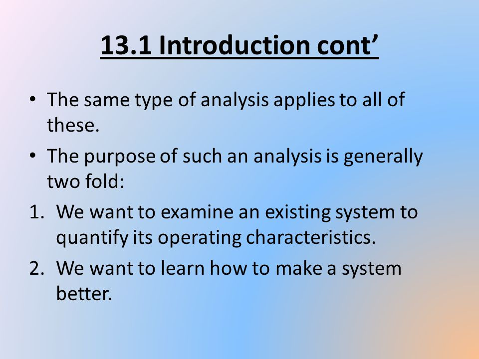 13.1 Introduction cont The same type of analysis applies to all of these. The purpose of such an analysis is generally two fold: 1.We want to examine