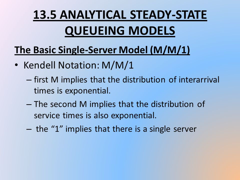 13.5 ANALYTICAL STEADY-STATE QUEUEING MODELS The Basic Single-Server Model (M/M/1) Kendell Notation: M/M/1 – first M implies that the distribution of
