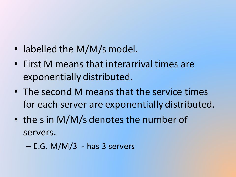 labelled the M/M/s model. First M means that interarrival times are exponentially distributed. The second M means that the service times for each serv