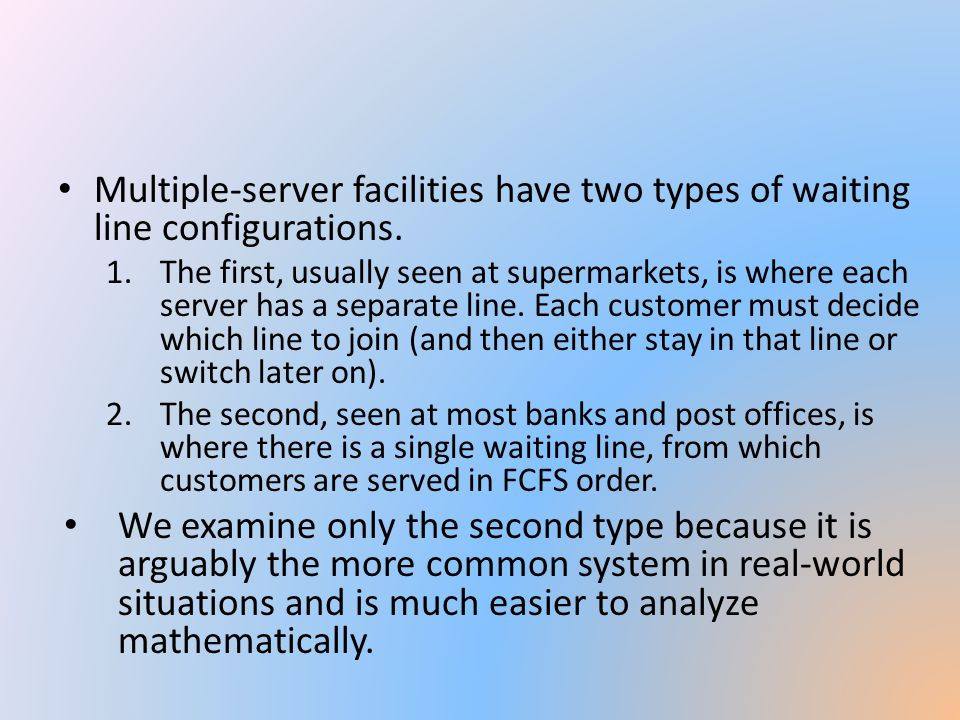 Multiple-server facilities have two types of waiting line configurations. 1.The first, usually seen at supermarkets, is where each server has a separa