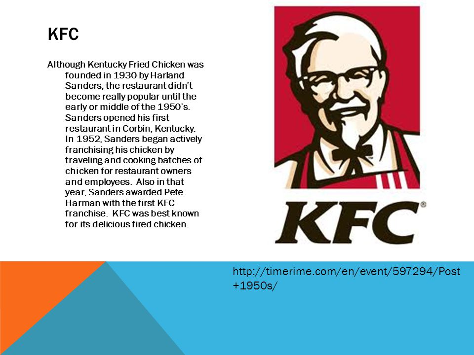 Although Kentucky Fried Chicken was founded in 1930 by Harland Sanders, the restaurant didnt become really popular until the early or middle of the 1950s.