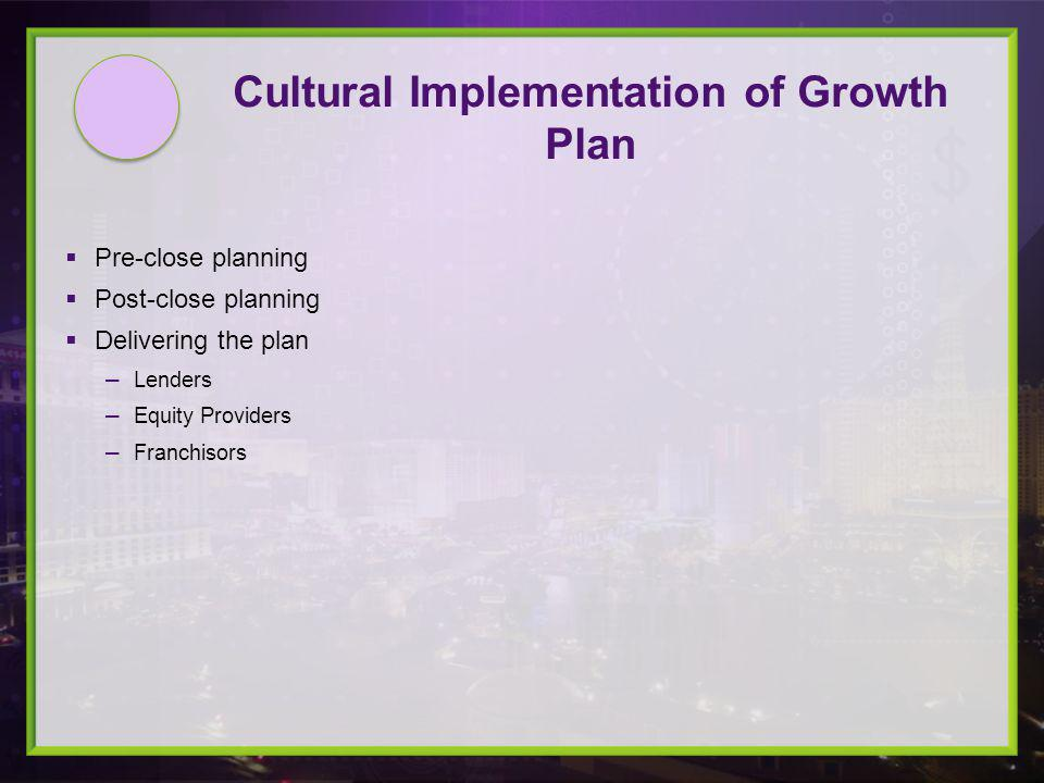 Pre-close planning Post-close planning Delivering the plan Lenders Equity Providers Franchisors Cultural Implementation of Growth Plan
