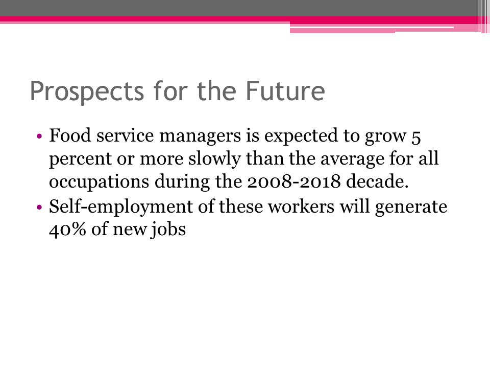 Prospects for the Future Food service managers is expected to grow 5 percent or more slowly than the average for all occupations during the 2008-2018