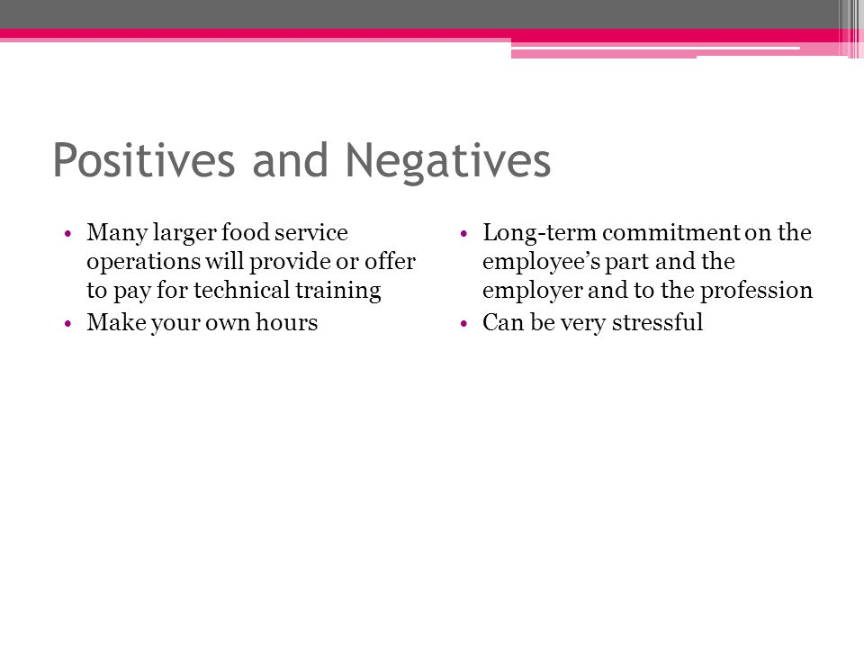 Positives and Negatives Many larger food service operations will provide or offer to pay for technical training Make your own hours Long-term commitme