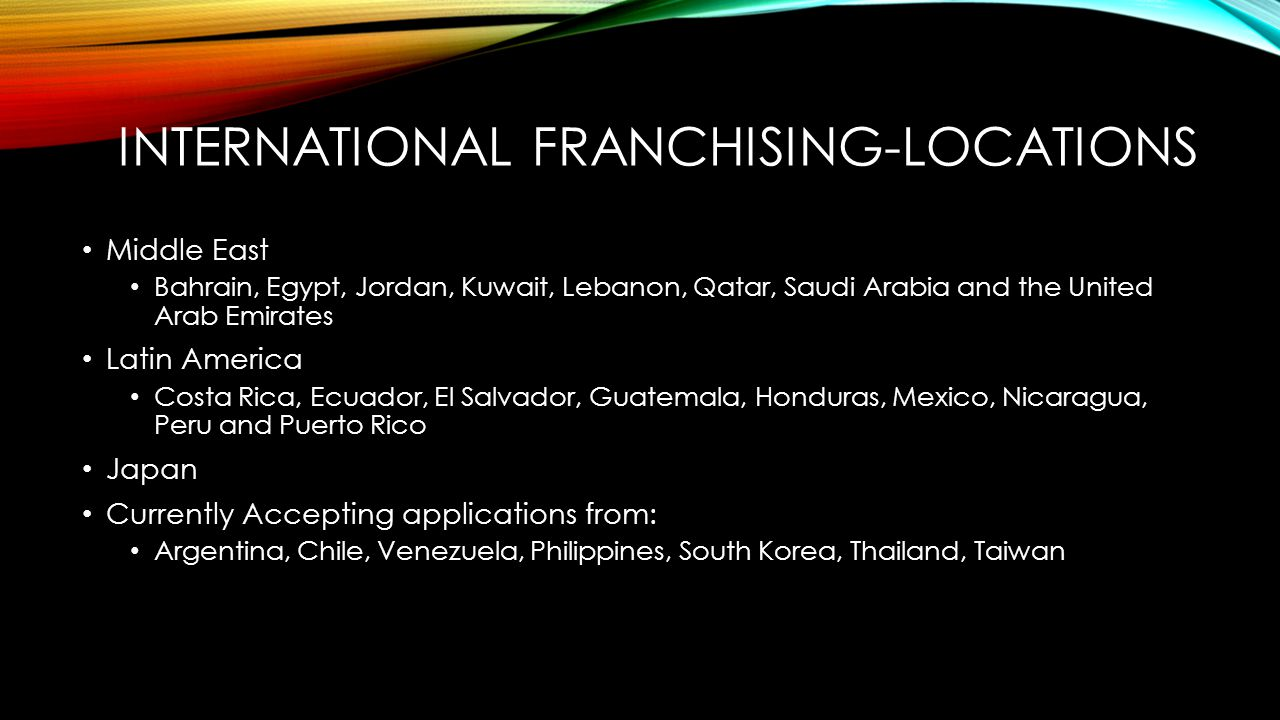 INTERNATIONAL FRANCHISING-LOCATIONS Middle East Bahrain, Egypt, Jordan, Kuwait, Lebanon, Qatar, Saudi Arabia and the United Arab Emirates Latin America Costa Rica, Ecuador, El Salvador, Guatemala, Honduras, Mexico, Nicaragua, Peru and Puerto Rico Japan Currently Accepting applications from: Argentina, Chile, Venezuela, Philippines, South Korea, Thailand, Taiwan