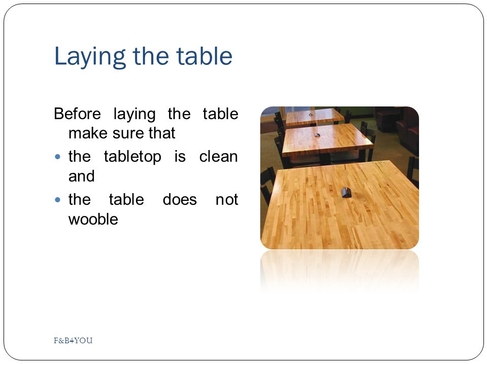 Laying the table Before laying the table make sure that the tabletop is clean and the table does not wooble F&B4YOU