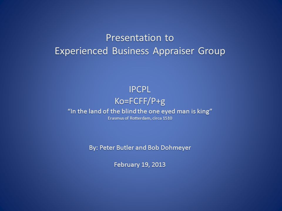 Presentation to Experienced Business Appraiser Group IPCPL Ko=FCFF/P+g In the land of the blind the one eyed man is king Erasmus of Rotterdam, circa 1510 By: Peter Butler and Bob Dohmeyer February 19, 2013