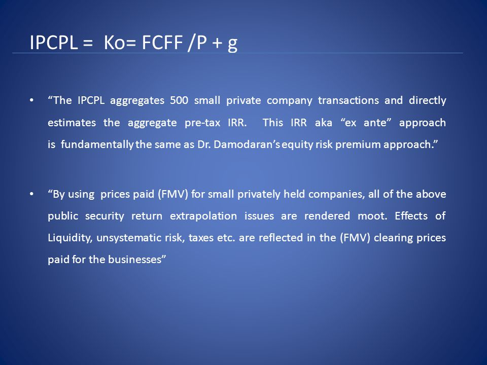 IPCPL = Ko= FCFF /P + g The IPCPL aggregates 500 small private company transactions and directly estimates the aggregate pre-tax IRR.