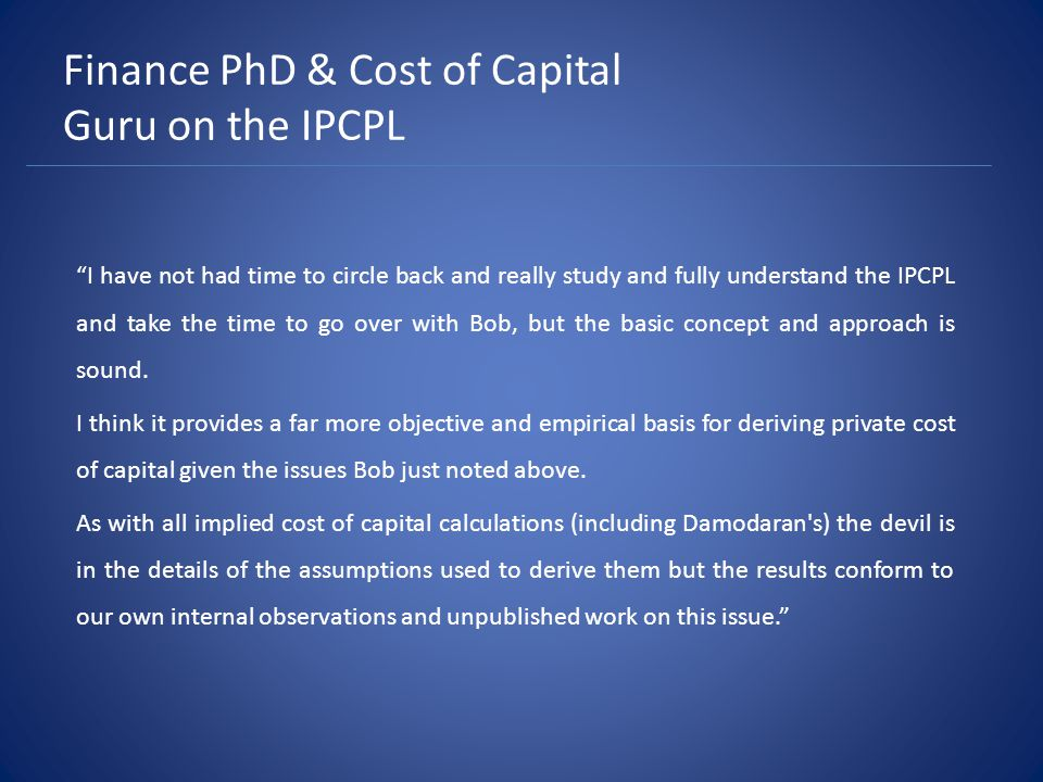 Finance PhD & Cost of Capital Guru on the IPCPL I have not had time to circle back and really study and fully understand the IPCPL and take the time to go over with Bob, but the basic concept and approach is sound.