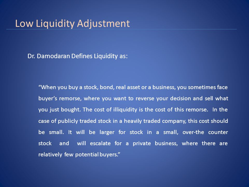 Low Liquidity Adjustment One way of capturing the cost of illiquidity is through transactions costs, with less liquid assets bearing higher transactions costs (as a percent of asset value) than more liquid assets.