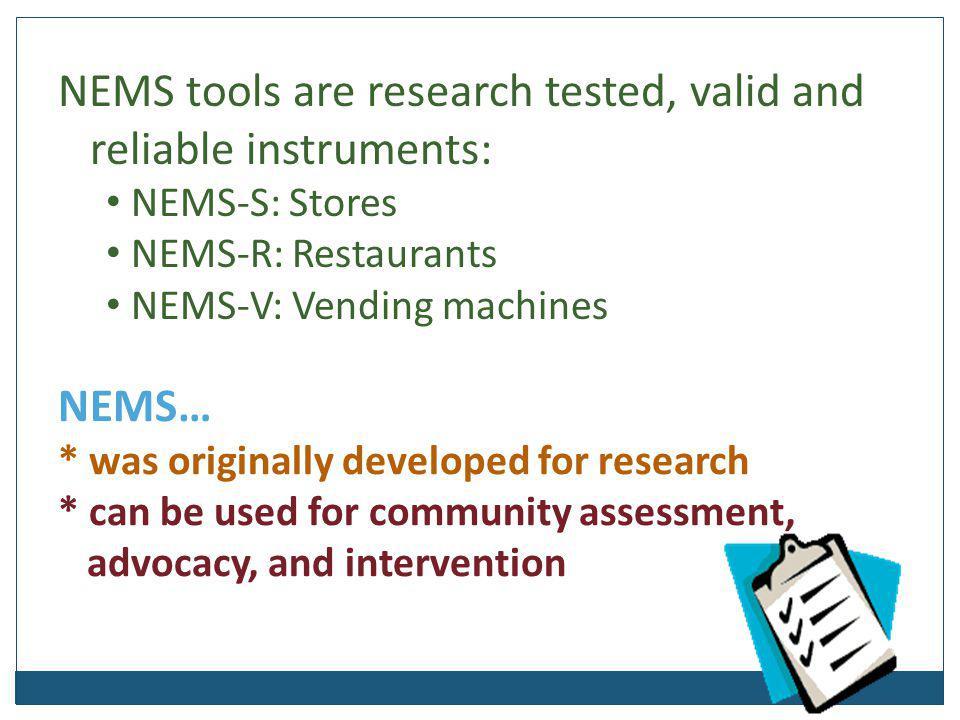NEMS tools are research tested, valid and reliable instruments: NEMS-S: Stores NEMS-R: Restaurants NEMS-V: Vending machines NEMS… * was originally dev