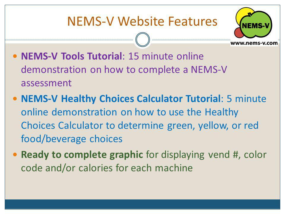 NEMS-V Website Features NEMS-V Tools Tutorial: 15 minute online demonstration on how to complete a NEMS-V assessment NEMS-V Healthy Choices Calculator