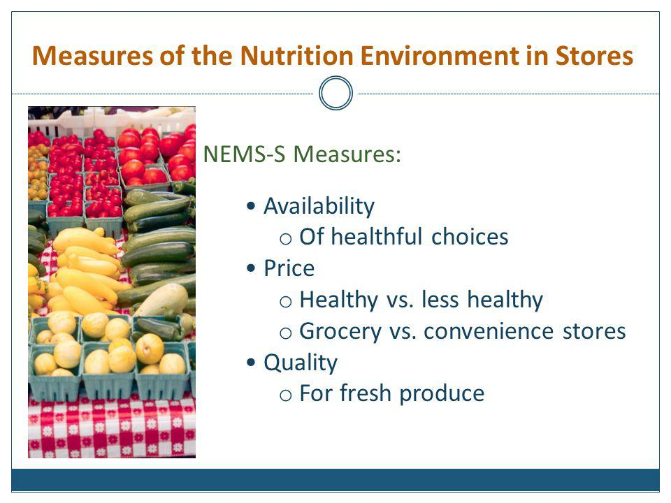 Measures of the Nutrition Environment in Stores NEMS-S Measures: Availability o Of healthful choices Price o Healthy vs. less healthy o Grocery vs. co