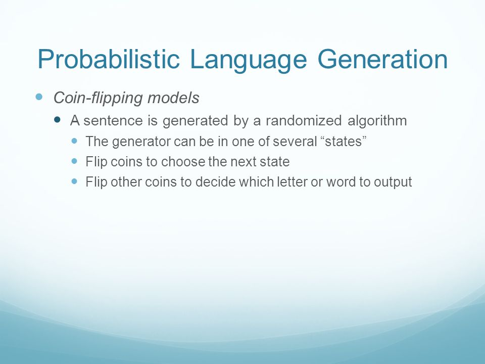 Probabilistic Language Generation Coin-flipping models A sentence is generated by a randomized algorithm The generator can be in one of several states Flip coins to choose the next state Flip other coins to decide which letter or word to output