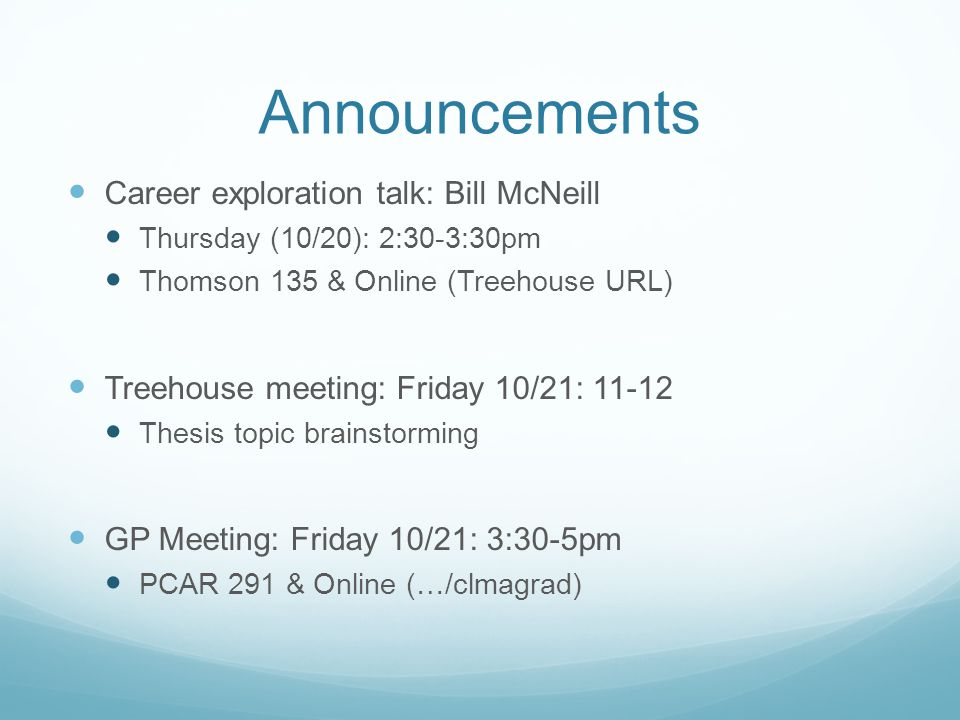 Announcements Career exploration talk: Bill McNeill Thursday (10/20): 2:30-3:30pm Thomson 135 & Online (Treehouse URL) Treehouse meeting: Friday 10/21: 11-12 Thesis topic brainstorming GP Meeting: Friday 10/21: 3:30-5pm PCAR 291 & Online (…/clmagrad)