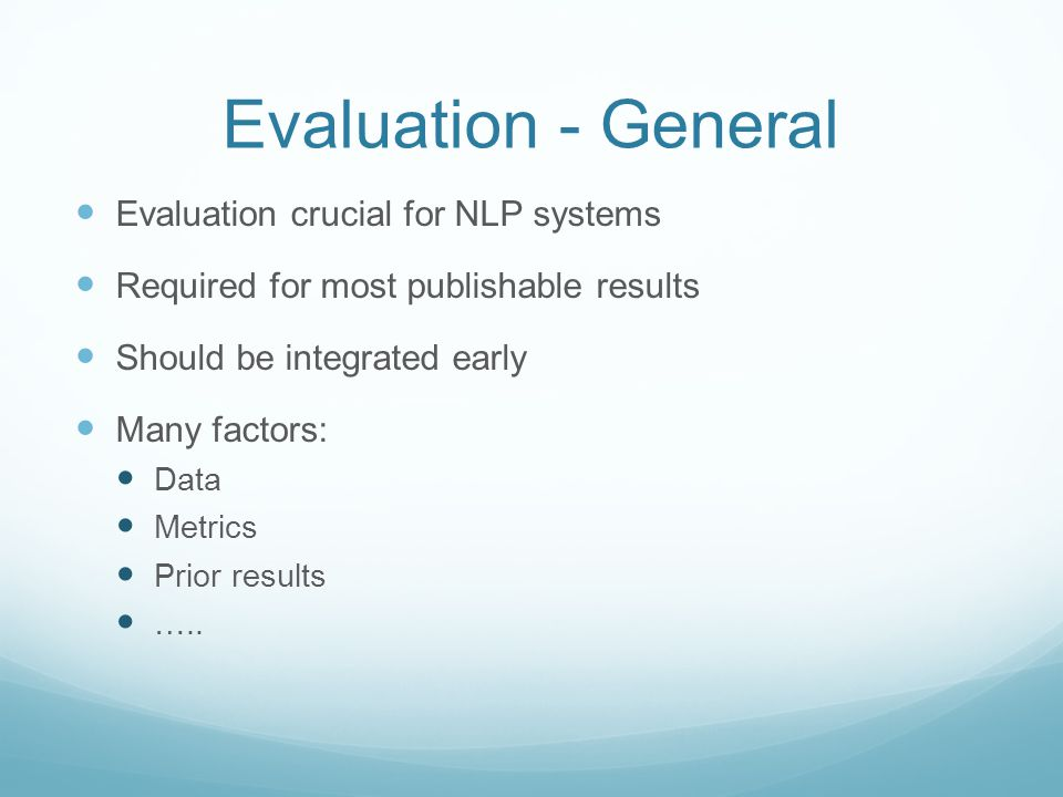 Evaluation - General Evaluation crucial for NLP systems Required for most publishable results Should be integrated early Many factors: Data Metrics Prior results …..