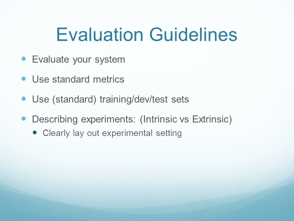 Evaluation Guidelines Evaluate your system Use standard metrics Use (standard) training/dev/test sets Describing experiments: (Intrinsic vs Extrinsic) Clearly lay out experimental setting