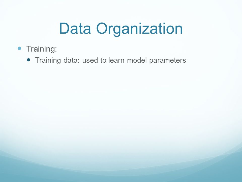 Data Organization Training: Training data: used to learn model parameters