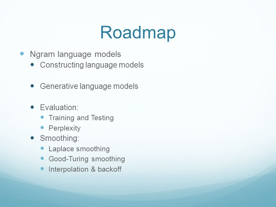Roadmap Ngram language models Constructing language models Generative language models Evaluation: Training and Testing Perplexity Smoothing: Laplace s