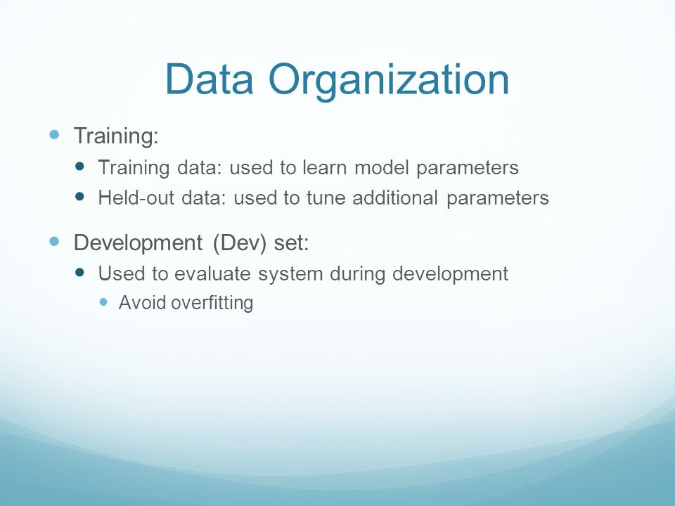 Data Organization Training: Training data: used to learn model parameters Held-out data: used to tune additional parameters Development (Dev) set: Used to evaluate system during development Avoid overfitting