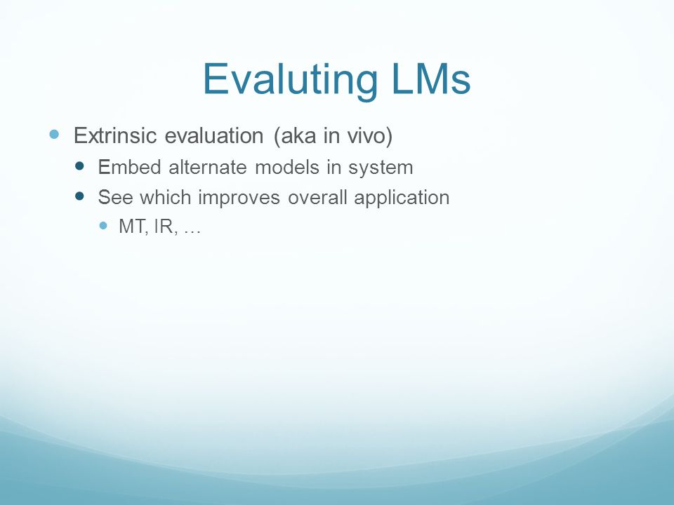 Evaluting LMs Extrinsic evaluation (aka in vivo) Embed alternate models in system See which improves overall application MT, IR, …