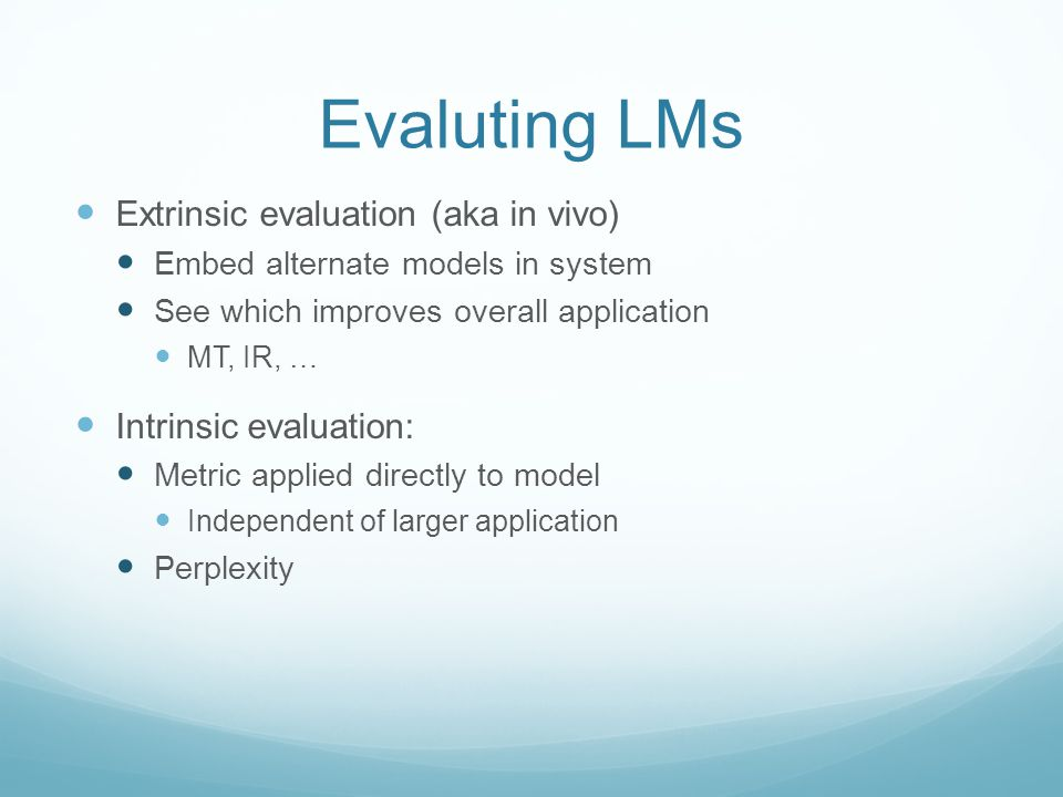 Evaluting LMs Extrinsic evaluation (aka in vivo) Embed alternate models in system See which improves overall application MT, IR, … Intrinsic evaluation: Metric applied directly to model Independent of larger application Perplexity