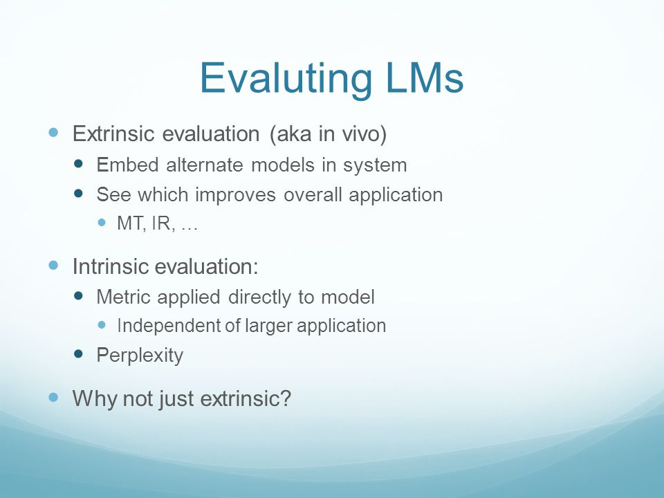 Evaluting LMs Extrinsic evaluation (aka in vivo) Embed alternate models in system See which improves overall application MT, IR, … Intrinsic evaluation: Metric applied directly to model Independent of larger application Perplexity Why not just extrinsic?