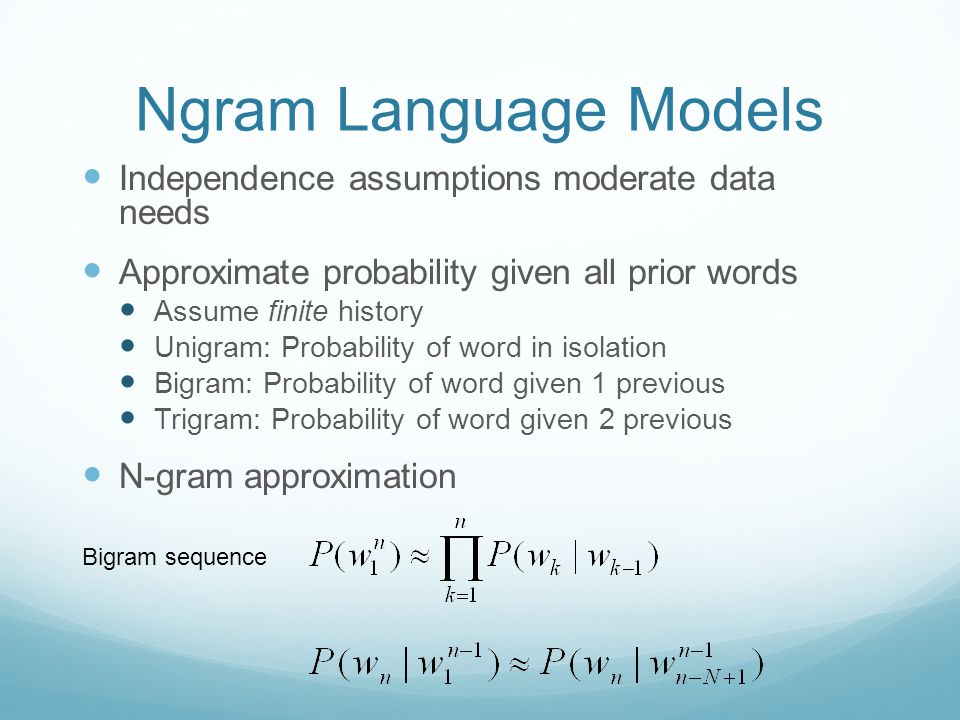 Ngram Language Models Independence assumptions moderate data needs Approximate probability given all prior words Assume finite history Unigram: Probab