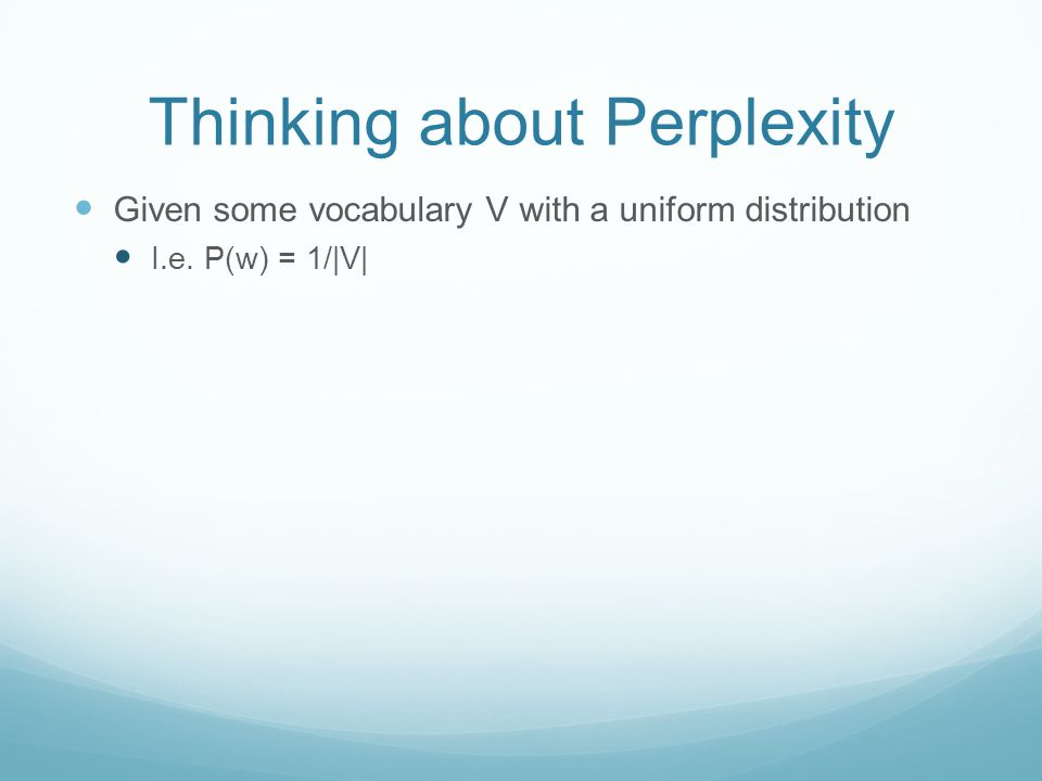 Thinking about Perplexity Given some vocabulary V with a uniform distribution I.e. P(w) = 1/|V|