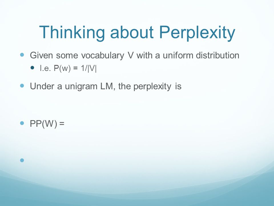 Thinking about Perplexity Given some vocabulary V with a uniform distribution I.e. P(w) = 1/|V| Under a unigram LM, the perplexity is PP(W) =