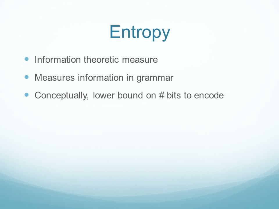 Entropy Information theoretic measure Measures information in grammar Conceptually, lower bound on # bits to encode
