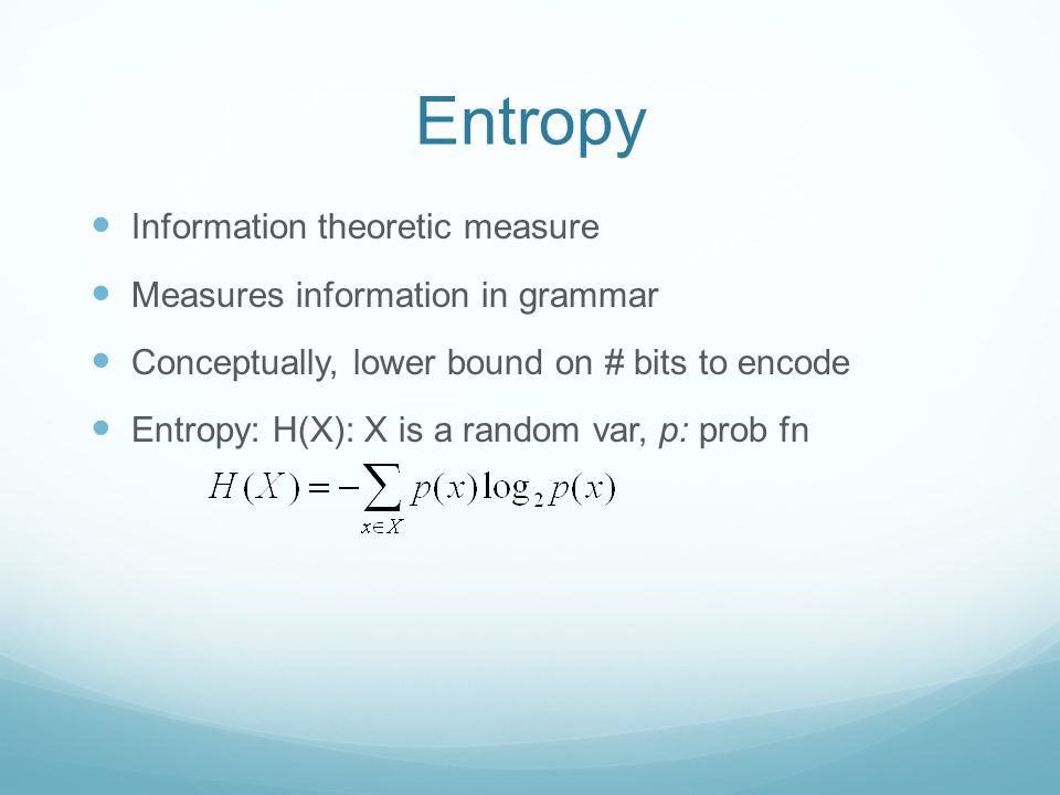 Entropy Information theoretic measure Measures information in grammar Conceptually, lower bound on # bits to encode Entropy: H(X): X is a random var, p: prob fn