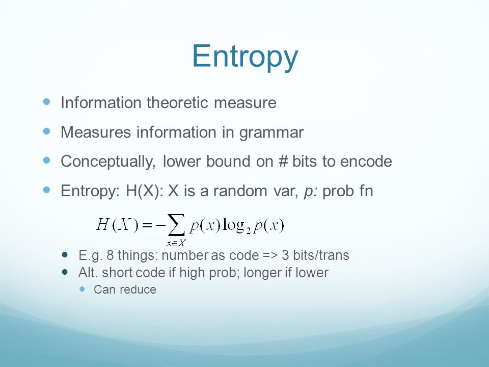 Entropy Information theoretic measure Measures information in grammar Conceptually, lower bound on # bits to encode Entropy: H(X): X is a random var, p: prob fn E.g.