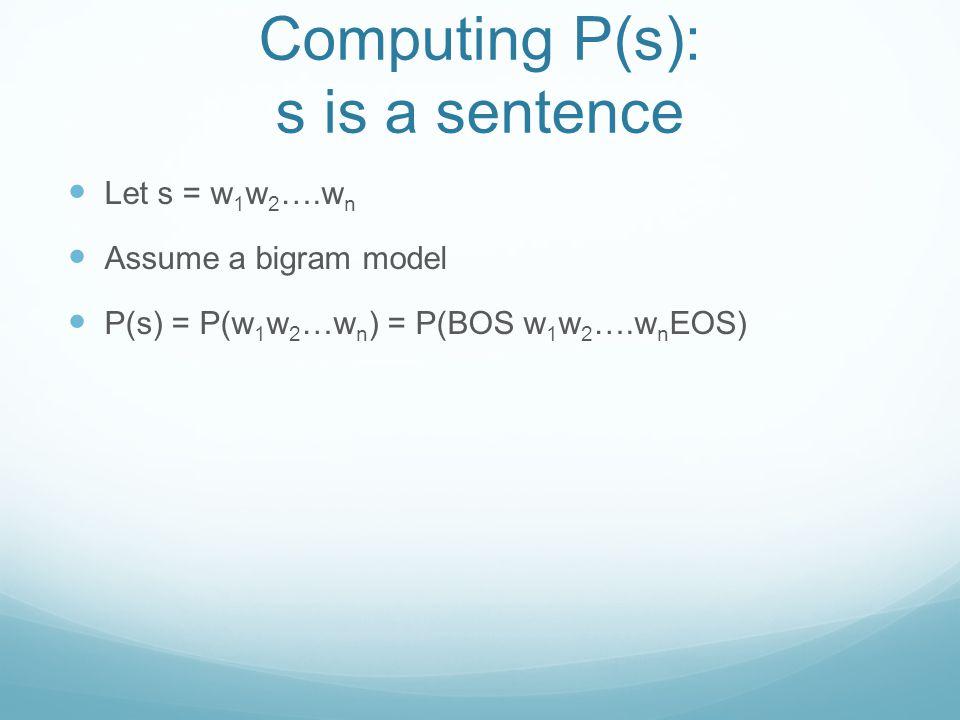 Computing P(s): s is a sentence Let s = w 1 w 2 ….w n Assume a bigram model P(s) = P(w 1 w 2 …w n ) = P(BOS w 1 w 2 ….w n EOS)