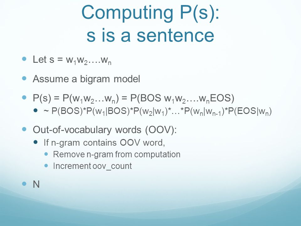 Computing P(s): s is a sentence Let s = w 1 w 2 ….w n Assume a bigram model P(s) = P(w 1 w 2 …w n ) = P(BOS w 1 w 2 ….w n EOS) ~ P(BOS)*P(w 1 |BOS)*P(w 2 |w 1 )*…*P(w n |w n-1 )*P(EOS|w n ) Out-of-vocabulary words (OOV): If n-gram contains OOV word, Remove n-gram from computation Increment oov_count N
