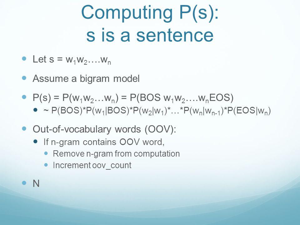 Computing P(s): s is a sentence Let s = w 1 w 2 ….w n Assume a bigram model P(s) = P(w 1 w 2 …w n ) = P(BOS w 1 w 2 ….w n EOS) ~ P(BOS)*P(w 1 |BOS)*P(