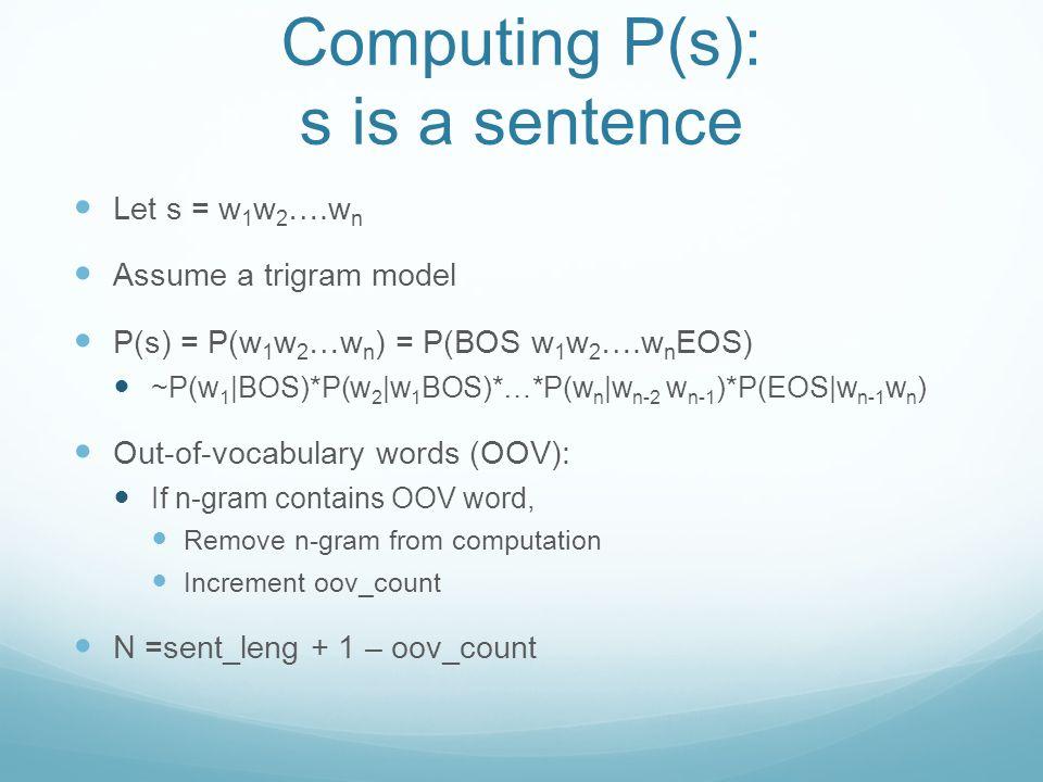 Computing P(s): s is a sentence Let s = w 1 w 2 ….w n Assume a trigram model P(s) = P(w 1 w 2 …w n ) = P(BOS w 1 w 2 ….w n EOS) ~P(w 1 |BOS)*P(w 2 |w